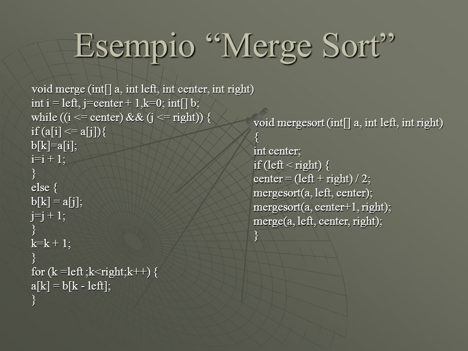 Esempio Merge Sort int i = left, j=center + 1,k=0; int[] b;